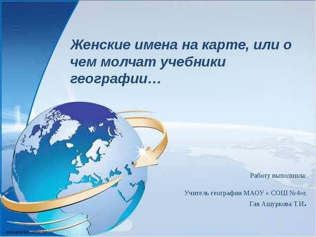 Работу выполнила: Учитель географии МАОУ « СОШ №4»г. Гая Ашуркова Т.И. Женски...