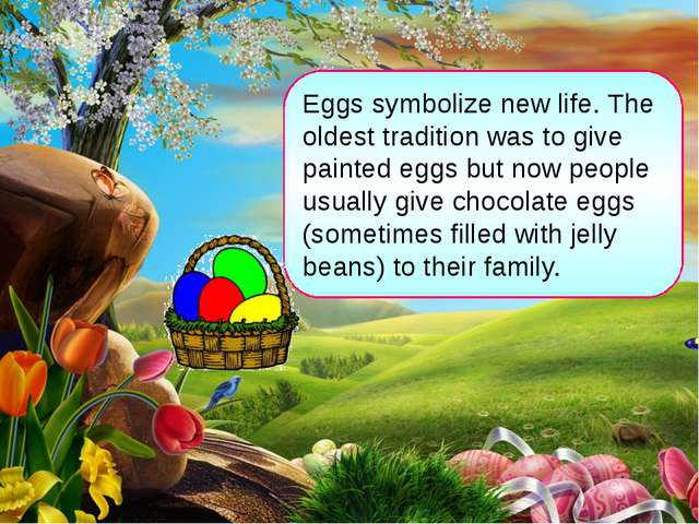 Eggs symbolize new life. The oldest tradition was to give painted eggs but no...
