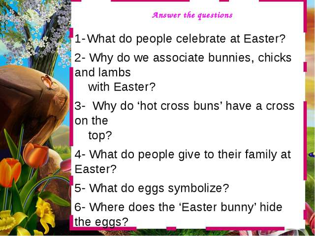 1- What do people celebrate at Easter? 2- Why do we associate bunnies, chick...