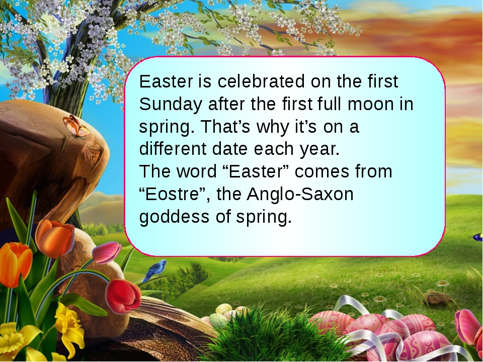 Easter is celebrated on the first Sunday after the first full moon in spring....
