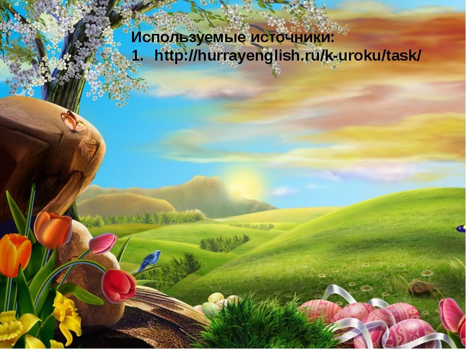 Используемые источники: http://hurrayenglish.ru/k-uroku/task/