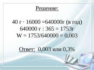 Решение:  40 г ∙ 16000 =640000г (в год) 640000 г : 365 = 1753г W = 1753/6400
