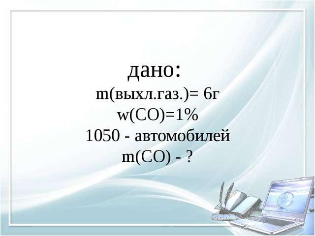 дано: m(выхл.газ.)= 6г w(CO)=1% 1050 - автомобилей m(CO) - ?