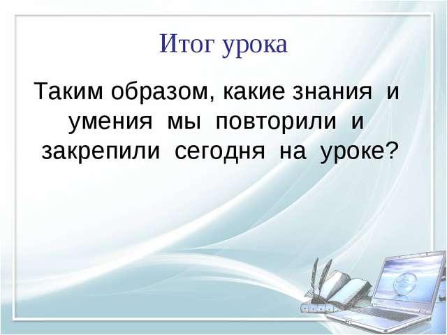 Итог урока Таким образом, какие знания и умения мы повторили и закрепили сего...