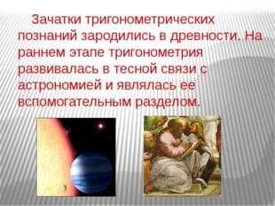 Зачатки тригонометрических познаний зародились в древности. На раннем этапе