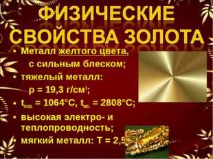 Металл желтого цвета, с сильным блеском; тяжелый металл: ρ = 19,3 г/см3; tпла