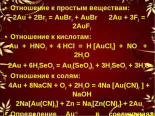 Отношение к простым веществам: 2Au + 2Br2 = AuBr3 + AuBr 2Au + 3F2 = 2AuF3 От