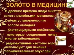 ЗОЛОТО В МЕДИЦИНЕ В древние времена люди считали золото целебными металлом. С