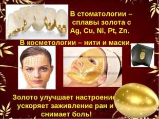В стоматологии – сплавы золота с Ag, Cu, Ni, Pt, Zn. В косметологии – нити и