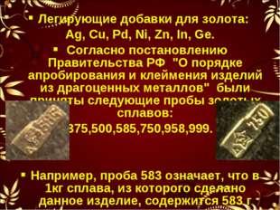 Легирующие добавки для золота: Ag, Cu, Pd, Ni, Zn, In, Ge. Согласно постановл