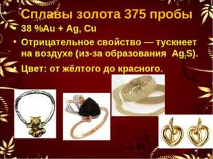Сплавы золота 375 пробы 38%Au + Ag, Cu Отрицательное свойство— тускнеет на