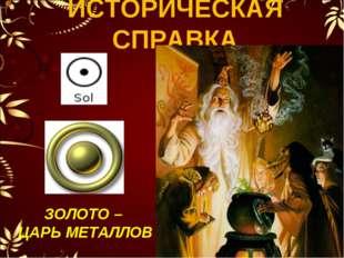 ИСТОРИЧЕСКАЯ СПРАВКА ЗОЛОТО – ЦАРЬ МЕТАЛЛОВ