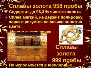 Содержит до 96,3% чистого золота. Сплав мягкий, не держит полировку, характе