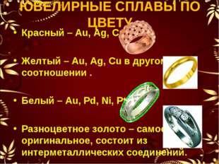 ЮВЕЛИРНЫЕ СПЛАВЫ ПО ЦВЕТУ Красный – Au, Ag, Cu. Желтый – Au, Ag, Cu в другом