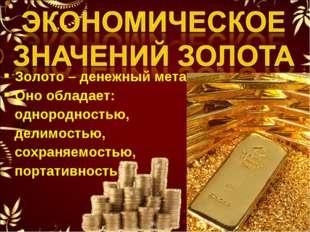 Золото – денежный металл. Оно обладает: однородностью, делимостью, сохраняемо