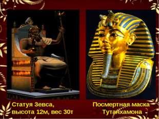 Посмертная маска Тутанхамона Статуя Зевса, высота 12м, вес 30т