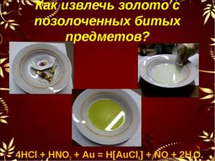 Как извлечь золото с позолоченных битых предметов? 4НСl + НNO3 + Аu = Н[АuСl4
