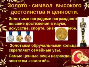 Золото - символ высокого достоинства и ценности. Золотыми наградами награждаю