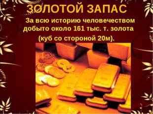 ЗОЛОТОЙ ЗАПАС За всю историю человечеством добыто около 161 тыс. т. золота (к