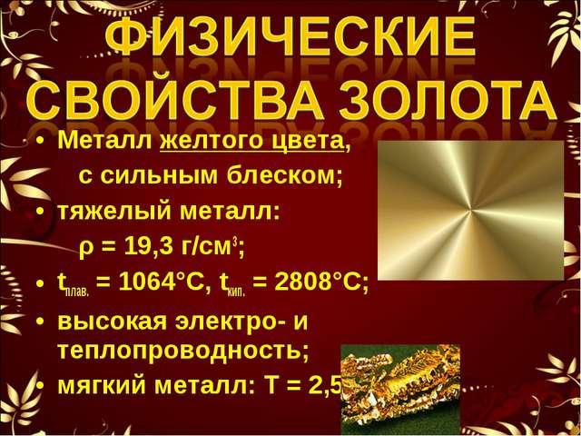 Металл желтого цвета, с сильным блеском; тяжелый металл: ρ = 19,3 г/см3; tпла...