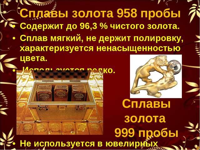Содержит до 96,3% чистого золота. Сплав мягкий, не держит полировку, характе...