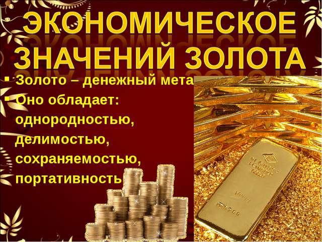 Золото – денежный металл. Оно обладает: однородностью, делимостью, сохраняемо...