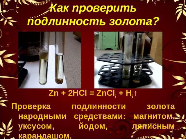 Как проверить подлинность золота? Zn + 2HCl = ZnCl2 + H2↑ Проверка подлинност...