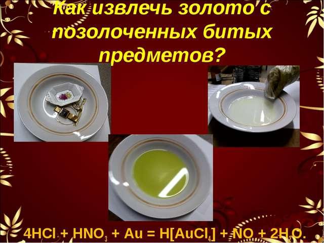Как извлечь золото с позолоченных битых предметов? 4НСl + НNO3 + Аu = Н[АuСl4...