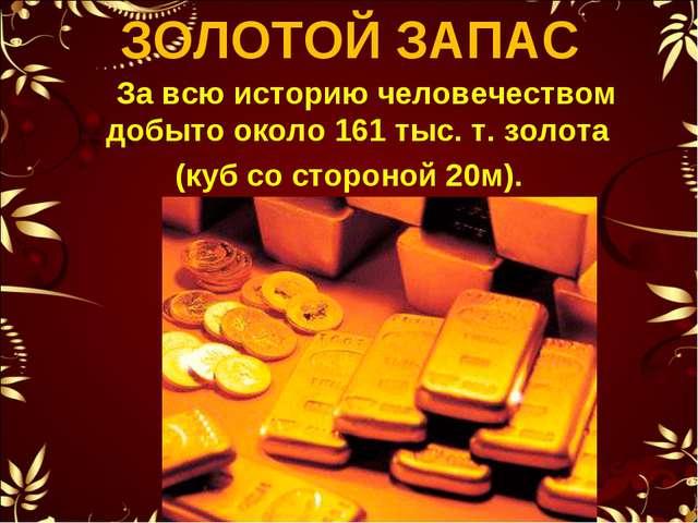 ЗОЛОТОЙ ЗАПАС За всю историю человечеством добыто около 161 тыс. т. золота (к...
