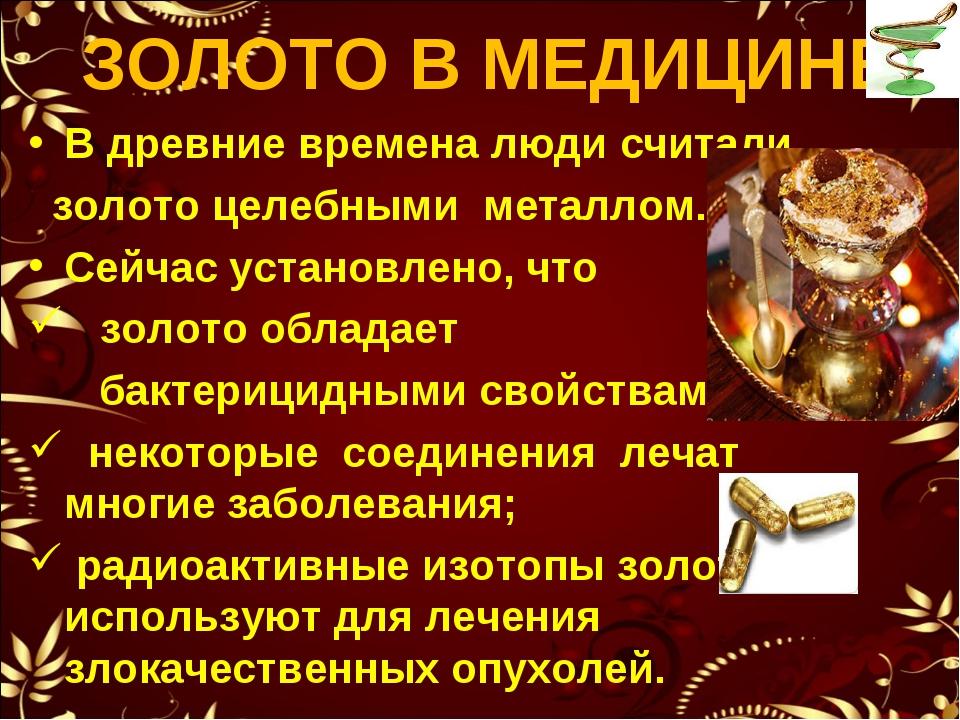 ЗОЛОТО В МЕДИЦИНЕ В древние времена люди считали золото целебными металлом. С...