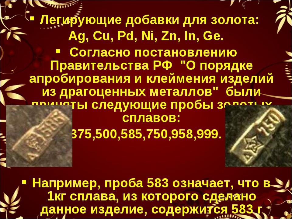 Легирующие добавки для золота: Ag, Cu, Pd, Ni, Zn, In, Ge. Согласно постановл...