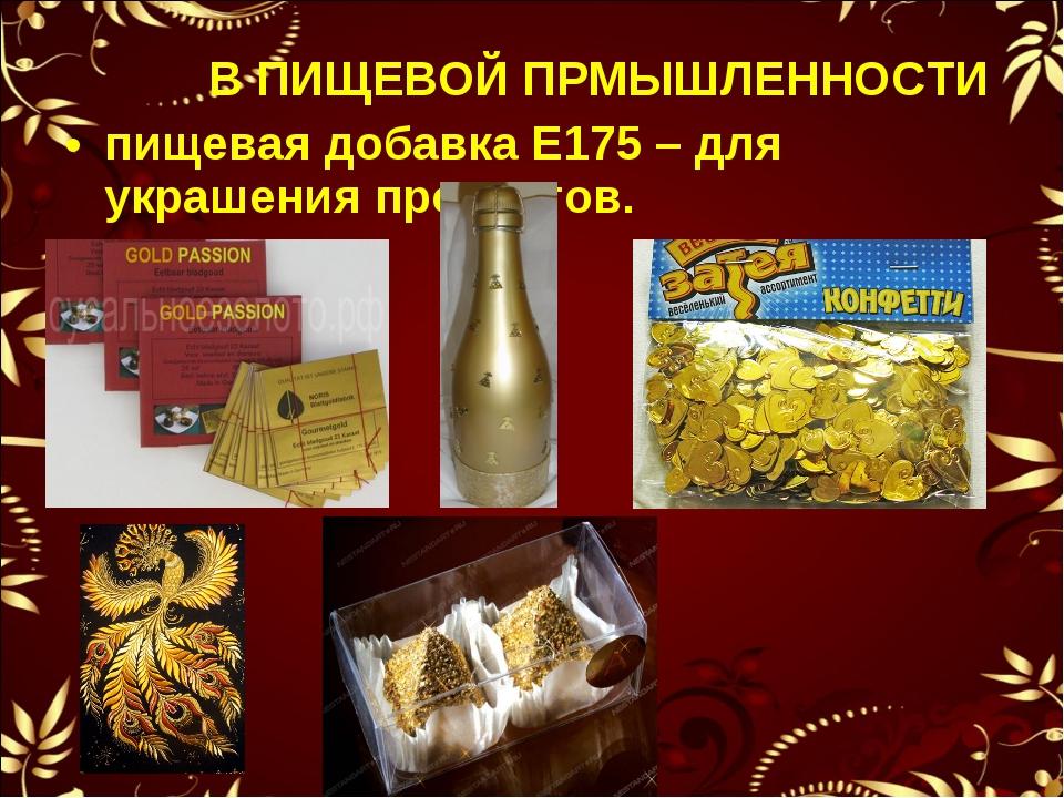В ПИЩЕВОЙ ПРМЫШЛЕННОСТИ пищевая добавка Е175 – для украшения продуктов.