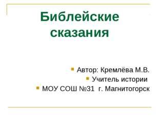 Библейские сказания Автор: Кремлёва М.В. Учитель истории МОУ СОШ №31 г. Магни