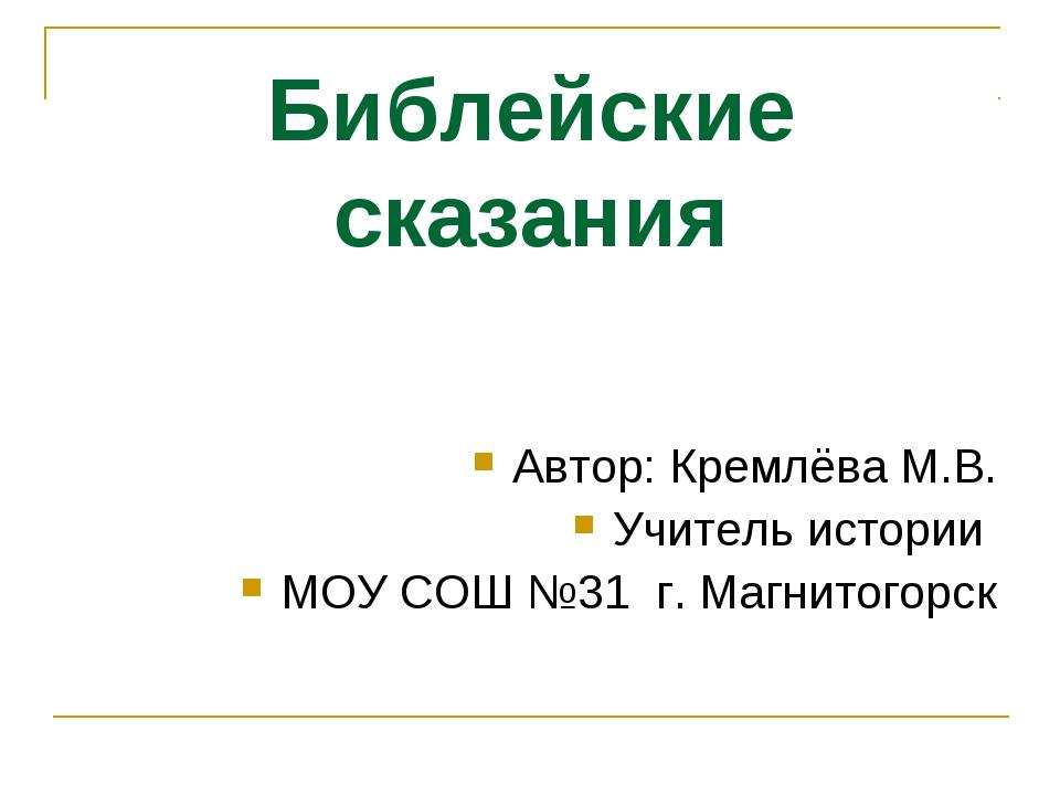 Библейские сказания Автор: Кремлёва М.В. Учитель истории МОУ СОШ №31 г. Магни...