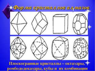 Форма кристаллов алмазов Плоскогранные кристаллы – октаэдры, ромбододекаэдры,