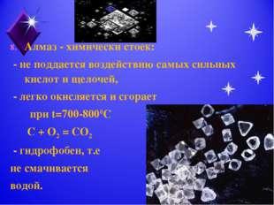 Алмаз - химически стоек: - не поддается воздействию самых сильных кислот и ще