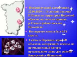 Первый русский алмаз нашел 22.06.1829 г. 14-летний мальчик П.Попов на террит