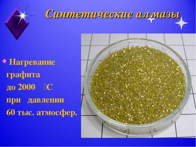 Синтетические алмазы Нагревание графита до 2000۫۫ С при давлении 60 тыс. атмо...