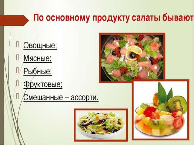 По основному продукту салаты бывают: Овощные; Мясные; Рыбные; Фруктовые; Смеш...