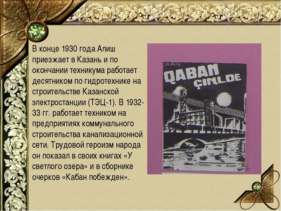 В конце 1930 года Алиш приезжает в Казань и по окончании техникума работает д...