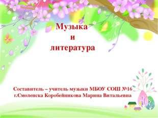 Музыка и литература Составитель – учитель музыки МБОУ СОШ №16 г.Смоленска Ко