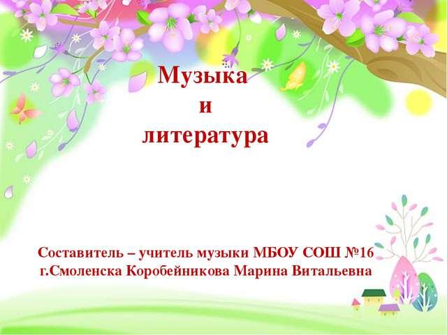 Музыка и литература Составитель – учитель музыки МБОУ СОШ №16 г.Смоленска Ко...