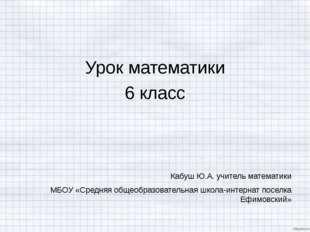 Урок математики 6 класс Кабуш Ю.А. учитель математики МБОУ «Средняя общеобраз