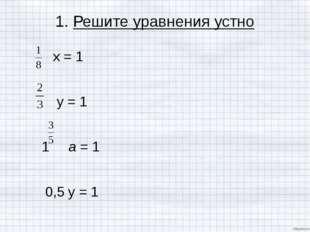 1. Решите уравнения устно х = 1  у = 1  1 а = 1 0,5 у = 1