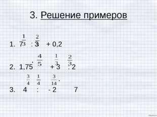 3. Решение примеров 1. 7 : 3 + 0,2 2. 1,75 + 3 : 2 3. 4 : - 2 7