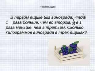 4. Решение задачи В первом ящике 8кг винограда, что в 1 раза больше, чем во