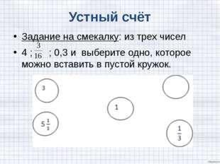 Устный счёт Задание на смекалку: из трех чисел 4 ; ; 0,3 и выберите одно, ко