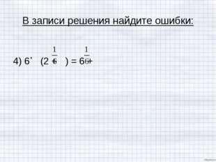 В записи решения найдите ошибки: 4) 6 (2 + ) = 6 +