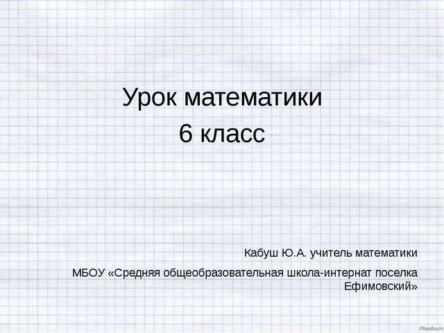Урок математики 6 класс Кабуш Ю.А. учитель математики МБОУ «Средняя общеобраз...