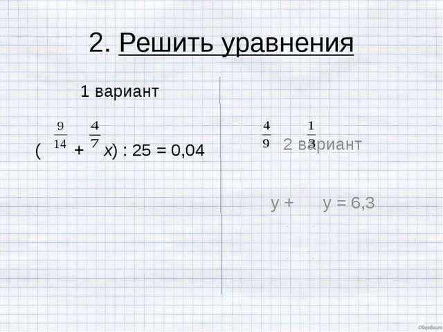 2. Решить уравнения 1 вариант ( + х) : 25 = 0,04 2 вариант у + у = 6,3